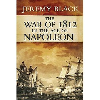 The War of 1812 in the Age of Napoleon by Jeremy Black - 978080614078