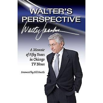 Walter's Perspective - A Memoir of Fifty Years in Chicago Tv News by W