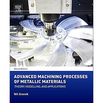 Advanced Machining Processes of Metallic Materials Theory Modelling and Applications by Grzesik & Wit