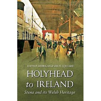 Holyhead to Ireland  Stena and Its Welsh Heritage by Justin Merrigan & Ian Collard