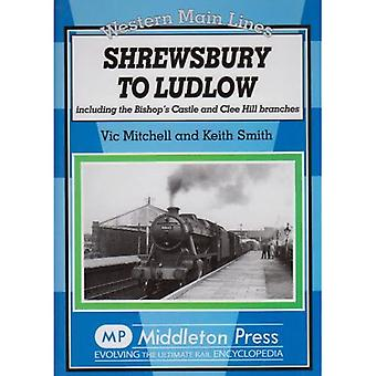 Shrewsbury to Ludlow: Including the Bishop's Castle and Clee Hill Branches (Western Main Lines)