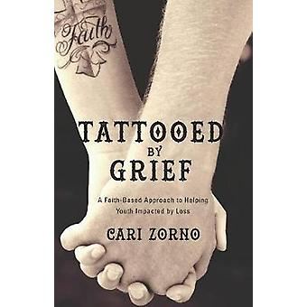 Tattooed by Grief A FaithBased Approach to Helping Youth Impacted by Loss by Zorno & Cari