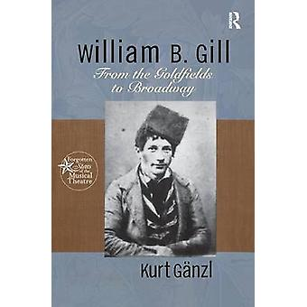 William B. Gill  From the Goldfields to Broadway by Ganzl & Kurt