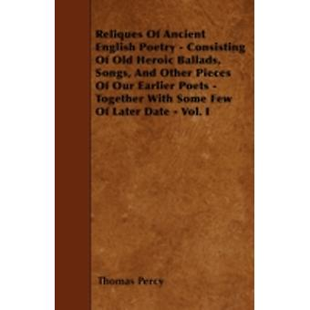 Reliques Of Ancient English Poetry  Consisting Of Old Heroic Ballads Songs And Other Pieces Of Our Earlier Poets  Together With Some Few Of Later Date  Vol. I by Percy & Thomas