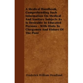 A Medical Handbook Comprehending Such Information On Medical And Sanitary Subjects As Is Desirable In Educated Persons  With Hints To Clergymen And Vistors Of The Poor by Headland & Frederick William