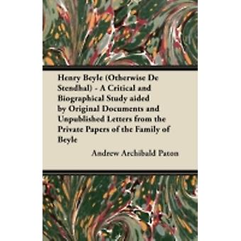 Henry Beyle Otherwise de Stendhal  A Critical and Biographical Study Aided by Original Documents and Unpublished Letters from the Private Papers of by Paton & Andrew Archibald