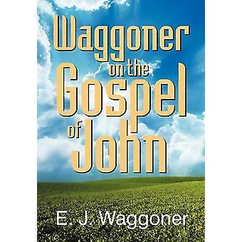 Waggoner on the Gospel of John by Waggoner & Ellet Joseph