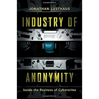 Industry of Anonymity - Inside the Business of Cybercrime by Jonathan