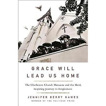 Grace Will Lead Us Home - The Charleston Church Massacre and the Hard