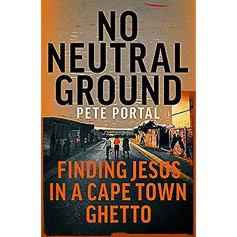 No Neutral Ground - Finding Jesus in a Cape Town Ghetto by Pete Portal