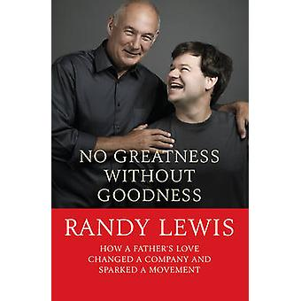 No Greatness Without Goodness  How a fathers love changed a company and sparked a movement by Randy Lewis