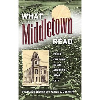 What Middletown Read - Print Culture in an American Small City by Fran
