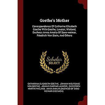 Goethe's Mother - Correspondence of Catharine Elizabeth Goethe with Go