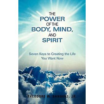 The Power of the Body - Mind - and Spirit - Seven Keys to Creating the