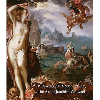 Pleasure and Piety - The Art of Joachim Wtewael by Arthur K. Wheelock