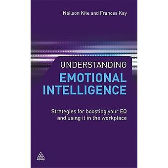 Understanding Emotional Intelligence Strategies for Boosting Your EQ and Using It in the Workplace by Kite & Neilson