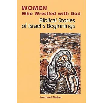 Women Who Wrestled with God Biblical Stories of Israels Beginnings by Fischer & Irmtraud