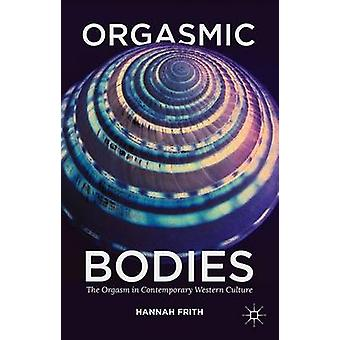 Orgasmic Bodies The Orgasm in Contemporary Western Culture by Frith & Hannah