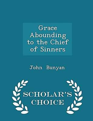 Grace Abounding to the Chief of Sinners  Scholars Choice Edition by Bunyan & John