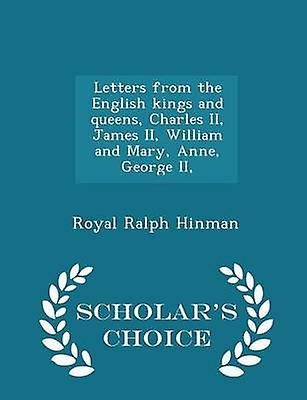 Letters from the English kings and queens Charles II James II William and Mary Anne George II  Scholars Choice Edition by Hinman & Royal Ralph