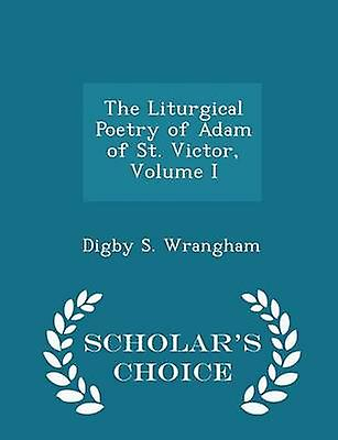 The Liturgical Poetry of Adam of St. Victor Volume I  Scholars Choice Edition by Wrangham & Digby S.