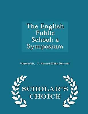 The English Public School a Symposium  Scholars Choice Edition by J. Howard John Howard & Whitehouse