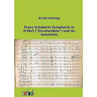 Franz Schuberts Symphonie in HMoll Unvollendete Und Ihr Geheimnis by Schering & Arnold