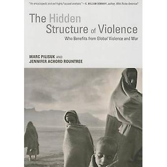 Hidden Structure of Violence  Who Benefits from Global Violence and War by Marc Pilisuk & Jen Rountree