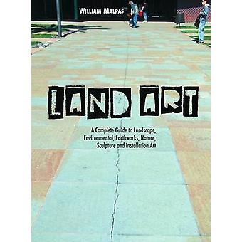 Land Art  A Complete Guide to Landscape Environmental Earthworks Nature Sculpture and Installation Art by William Malpas