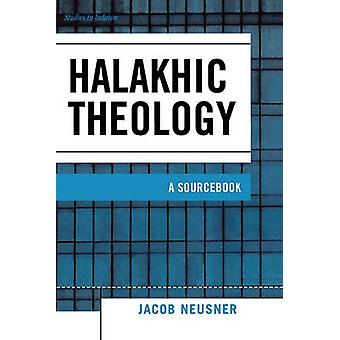Halakhic Theology A Sourcebook by Neusner & Jacob