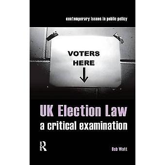 UK Election Law  A Critical Examination by Watt & Bob