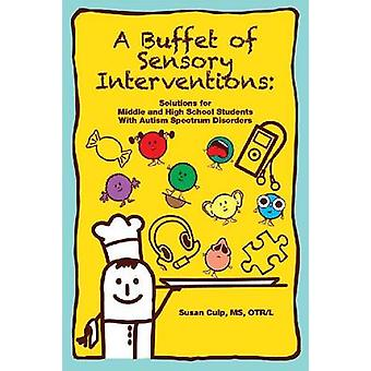 A Buffet of Sensory Interventions Solutions for Middle by Culp MS OTRL & Susan L.