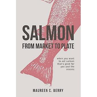 Salmon From Market To Plate when you want to eat salmon that is good for you and the oceans by C. Berry & Maureen