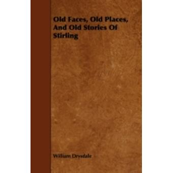 Old Faces Old Places and Old Stories of Stirling by Drysdale & William