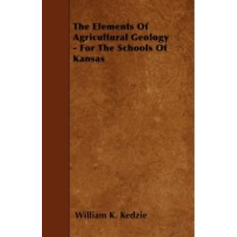 The Elements Of Agricultural Geology  For The Schools Of Kansas by Kedzie & William K.