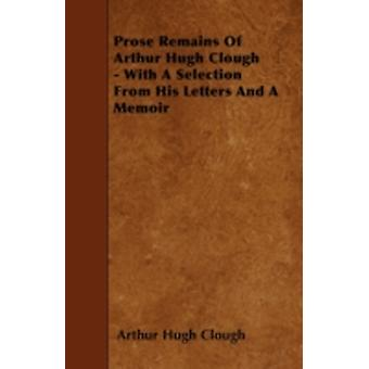 Prose Remains Of Arthur Hugh Clough  With A Selection From His Letters And A Memoir by Clough & Arthur Hugh