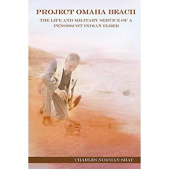 Project Omaha Beach The Life and Military Service of a Penobscot Indian Elder by Shay & Charles Norman
