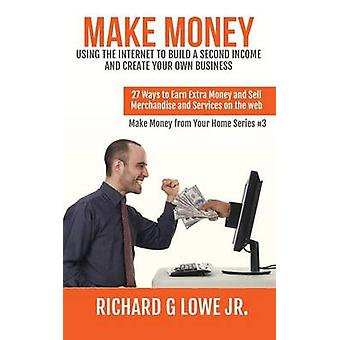 Make Money Using the Internet to Build a Second Income and Create your Own Business 27 Ways to Earn Extra Money and Sell Merchandise and Services on the Web by Lowe Jr & Richard G