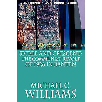 Sickle and Crescent The Communist Revolt of 1926 in Banten by Williams & Michael C.