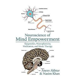 Neuroscience of Mind Empowerment Epigenetics Neuroplasticity Meditation and Music Therapy by Akhtar & Anees