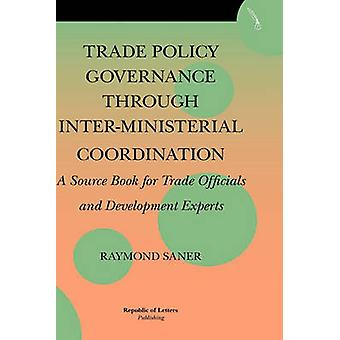 Trade Policy Governance through InterMinisterial Coordination. A source book for trade officials and development experts by Saner & Raymond