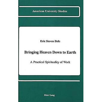 Bringing Heaven Down to Earth - A Practical Spirituality of Work by Er