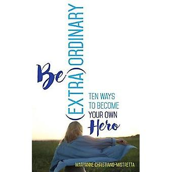 Be (Extra)Ordinary - Ten Ways to Become Your Own Hero by Maryanne Chri