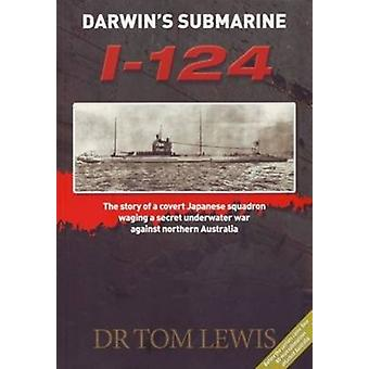 DarwinS Submarine I124  The Story of a Covert Japanese Squadron Waging a Secret Underwater War Against Northern Australia by Tom Lewis