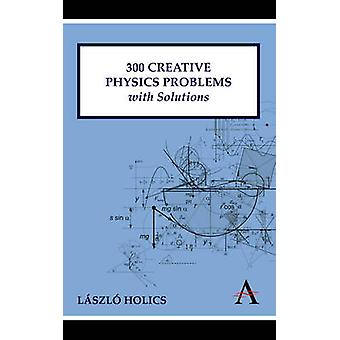 300 Creative Physics Problems with Solutions by Laszlo Holics - 97808