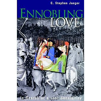 Ennobling Love  In Search of a Lost Sensibility by C Stephen Jaeger