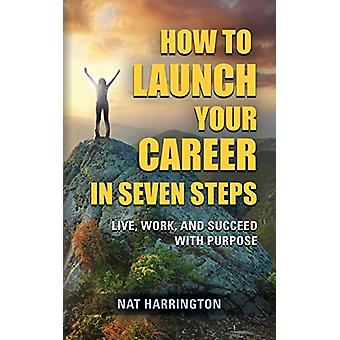 How to Launch Your Career in Seven Steps - Live - Work - and Succeed