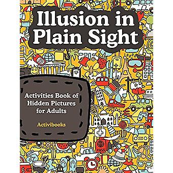 Illusion in Plain Sight - Activity Book of Hidden Pictures for Adults