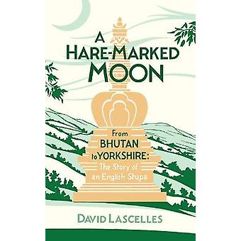 A HareMarked Moon From Bhutan to Yorkshire The Story of an English Stupa