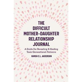 The Difficult MotherDaughter Relationship Journal A Guide For Revealing  Healing Toxic Generational Patterns Companion Journal to Difficult Mothers Adult Daughters